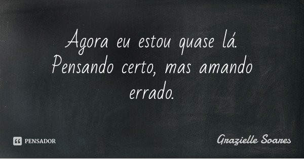 Agora eu estou quase lá. Pensando certo, mas amando errado.... Frase de Grazielle Soares.