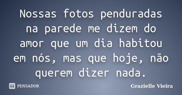 Nossas fotos penduradas na parede me dizem do amor que um dia habitou em nós, mas que hoje, não querem dizer nada.... Frase de Grazielle Vieira.