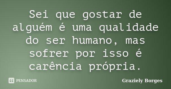 Sei que gostar de alguém é uma qualidade do ser humano, mas sofrer por isso é carência própria.... Frase de Graziely Borges.