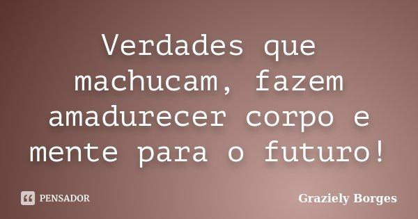 Verdades que machucam, fazem amadurecer corpo e mente para o futuro!... Frase de Graziely Borges.