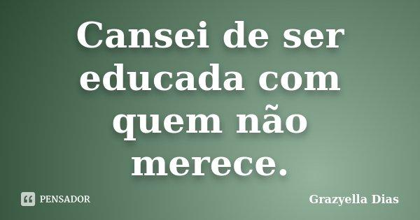 Cansei de ser educada com quem não merece.... Frase de Grazyella Dias.