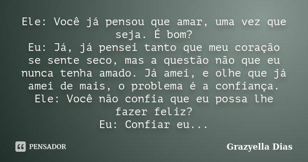 Ele: Você já pensou que amar, uma vez que seja. É bom? Eu: Já, já pensei tanto que meu coração se sente seco, mas a questão não que eu nunca tenha amado. Já ame... Frase de Grazyella Dias.