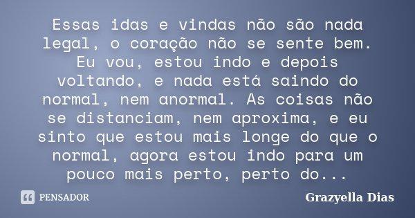 Essas idas e vindas não são nada legal, o coração não se sente bem. Eu vou, estou indo e depois voltando, e nada está saindo do normal, nem anormal. As coisas n... Frase de Grazyella Dias.