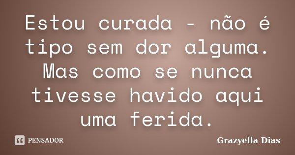 Estou curada - não é tipo sem dor alguma. Mas como se nunca tivesse havido aqui uma ferida.... Frase de Grazyella Dias.