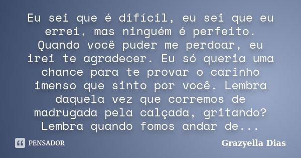 Eu sei que é difícil, eu sei que eu errei, mas ninguém é perfeito. Quando você poder me perdoar, eu irei te agradecer, eu só queria uma chance para te provar o ... Frase de Grazyella Dias.