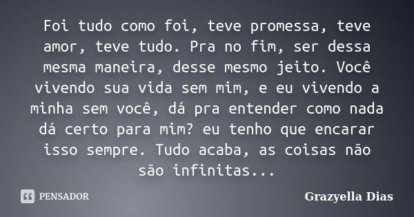 Foi tudo como foi, teve promessa, teve amor, teve tudo. Pra no fim, ser dessa mesma maneira, desse mesmo jeito. Você vivendo sua vida sem mim, e eu vivendo a mi... Frase de Grazyella Dias.