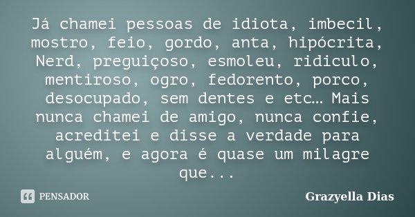 Já chamei pessoas de idiota, imbecil, mostro, feio, gordo, anta, hipócrita, Nerd, preguiçoso, esmoleu, ridiculo, mentiroso, ogro, fedorento, porco, desocupado, ... Frase de Grazyella Dias.