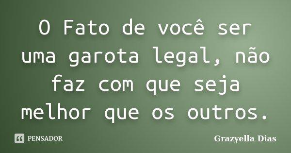 O Fato de você ser uma garota legal, não faz com que seja melhor que os outros.... Frase de Grazyella Dias.
