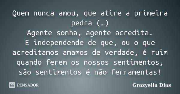 Quem nunca amou, que atire a primeira pedra (…) Agente sonha, agente acredita. E independende de que, ou o que acreditamos amamos de verdade, é ruim quando fere... Frase de Grazyella Dias.