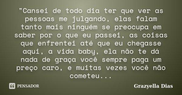 """""""Cansei de todo dia ter que ver as pessoas me julgando, elas falam tanto mais ninguém se preocupa em saber por o que eu passei, as coisas que enfrentei até... Frase de Grazyella Dias."""