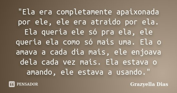 """""""Ela era completamente apaixonada por ele, ele era atraido por ela. Ela queria ele só pra ela, ele queria ela como só mais uma. Ela o amava a cada dia mais... Frase de Grazyella Dias."""