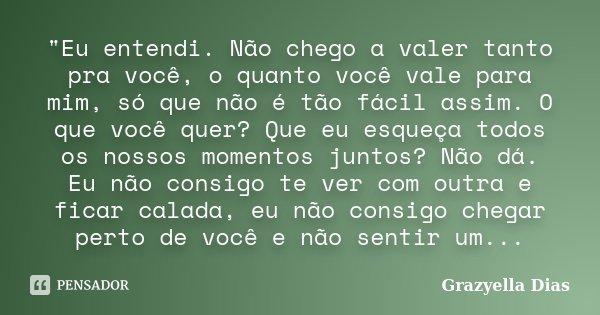 """""""Eu entendi. Não chego a valer tanto pra você, o quanto você vale para mim, só que não é tão fácil assim. O que você quer? Que eu esqueça todos os nossos m... Frase de Grazyella Dias."""