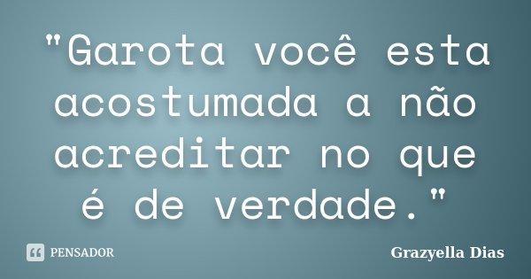 """""""Garota você esta acostumada a não acreditar no que é de verdade.""""... Frase de Grazyella Dias."""