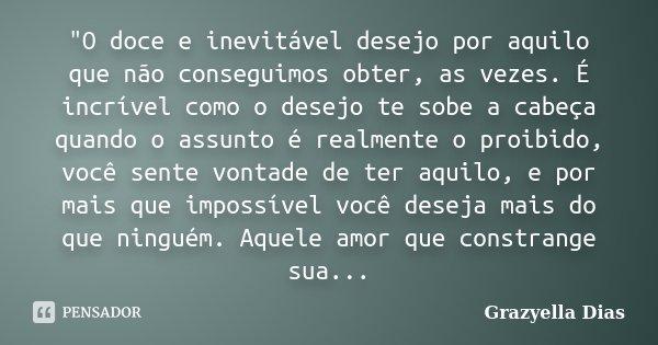"""""""O doce e inevitável desejo por aquilo que não conseguimos obter, as vezes. É incrível como o desejo te sobe a cabeça quando o assunto é realmente o proibi... Frase de Grazyella Dias."""