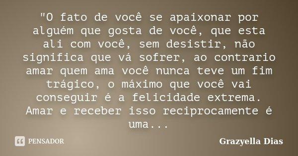 """""""O fato de você se apaixonar por alguém que gosta de você, que esta ali com você, sem desistir, não significa que vá sofrer, ao contrario amar quem ama voc... Frase de Grazyella Dias."""