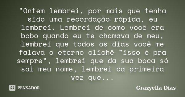 """""""Ontem lembrei, por mais que tenha sido uma recordação rápida, eu lembrei. Lembrei de como você era bobo quando eu te chamava de meu, lembrei que todos os ... Frase de Grazyella Dias."""