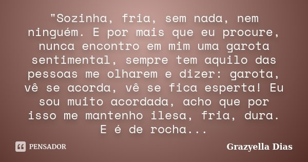"""""""Sozinha, fria, sem nada, nem ninguém. E por mais que eu procure, nunca encontro em mim uma garota sentimental, sempre tem aquilo das pessoas me olharem e ... Frase de Grazyella Dias."""