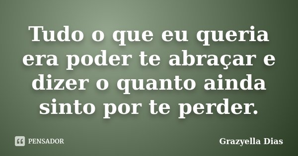 Tudo o que eu queria era poder te abraçar e dizer o quanto ainda sinto por te perder.... Frase de Grazyella Dias.
