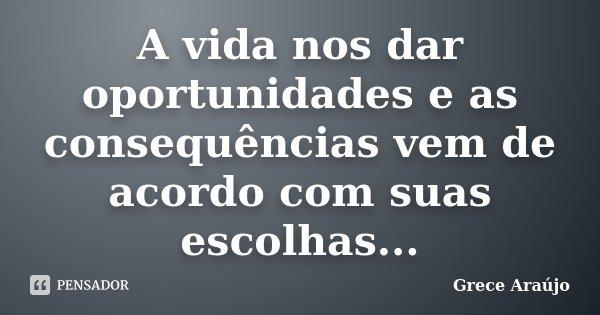 A vida nos dar oportunidades e as consequências vem de acordo com suas escolhas...... Frase de Grece Araújo.