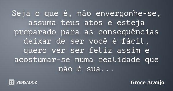 Seja o que é, não envergonhe-se, assuma teus atos e esteja preparado para as consequências deixar de ser você é fácil, quero ver ser feliz assim e acostumar-se ... Frase de Grece Araújo.