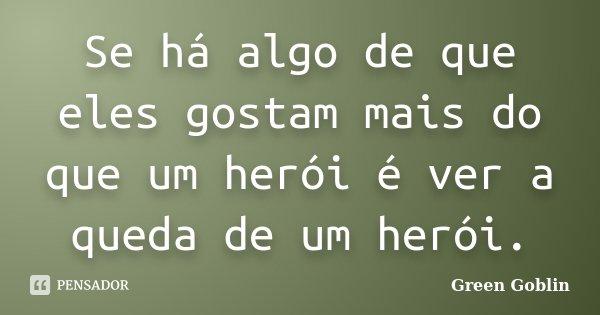Se há algo de que eles gostam mais do que um herói, é ver a queda de um herói.... Frase de Green Goblin.
