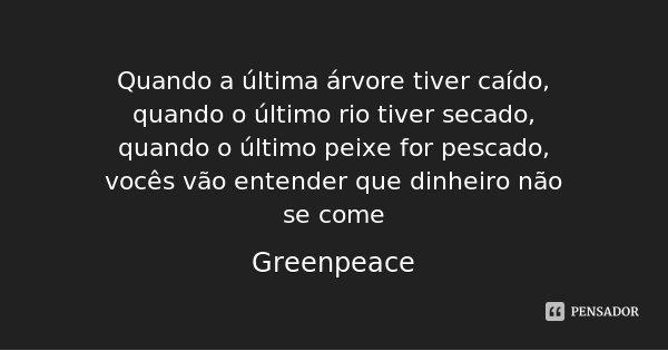 Quando a última árvore tiver caído, quando o último rio tiver secado, quando o último peixe for pescado, vocês vão entender que dinheiro não se come... Frase de Greenpeace.