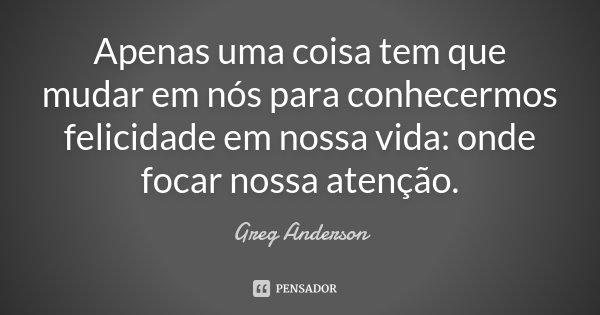 Apenas uma coisa tem que mudar em nós para conhecermos felicidade em nossa vida: onde focar nossa atenção.... Frase de Greg Anderson.