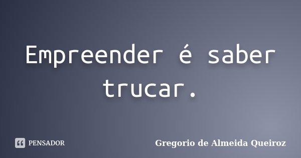 Empreender é saber trucar.... Frase de Gregorio de Almeida Queiroz.