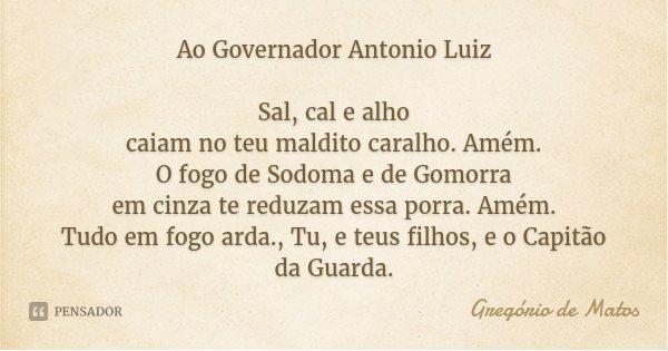 Ao Governador Antonio Luiz Sal, cal e alho caiam no teu maldito caralho. Amém. O fogo de Sodoma e de Gomorra em cinza te reduzam essa porra. Amém. Tudo em fogo ... Frase de Gregório de Matos.