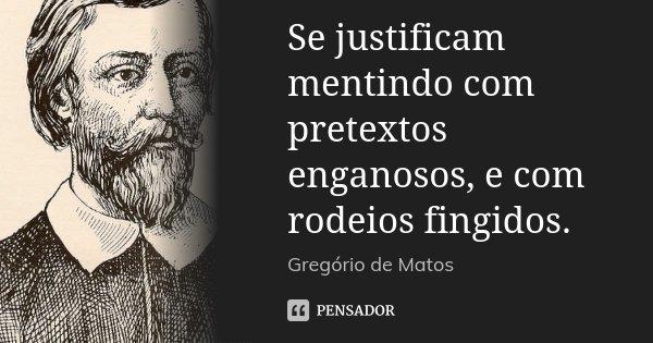 Se justificam mentindo com pretextos enganosos, e com rodeios fingidos.... Frase de Gregório de Matos.