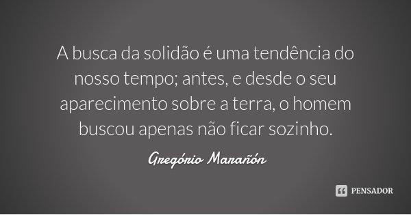 A busca da solidão é uma tendência do nosso tempo; antes, e desde o seu aparecimento sobre a terra, o homem buscou apenas não ficar sozinho.... Frase de Gregório Marañón.