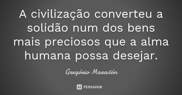A civilização converteu a solidão num dos bens mais preciosos que a alma humana possa desejar.... Frase de Gregório Marañón.