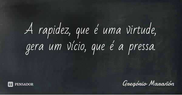 A rapidez, que é uma virtude, gera um vício, que é a pressa.... Frase de Gregório Marañón.