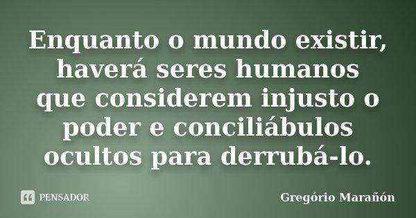 Enquanto o mundo existir, haverá seres humanos que considerem injusto o poder e conciliábulos ocultos para derrubá-lo.... Frase de Gregório Marañón.