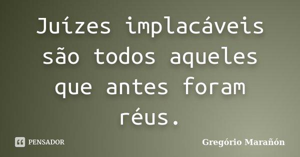 Juízes implacáveis são todos aqueles que antes foram réus.... Frase de Gregório Marañón.