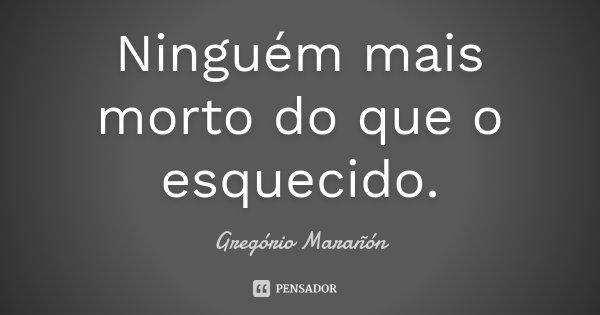 Ninguém mais morto do que o esquecido.... Frase de Gregório Marañón.
