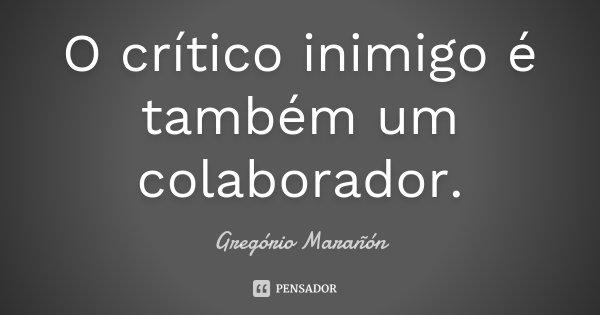 O crítico inimigo é também um colaborador.... Frase de Gregório Marañón.