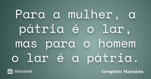 Para a mulher, a pátria é o lar, mas para o homem o lar é a pátria.... Frase de Gregório Marañón.