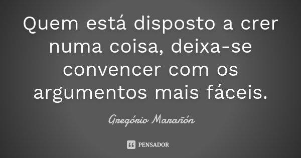 Quem está disposto a crer numa coisa, deixa-se convencer com os argumentos mais fáceis.... Frase de Gregório Marañón.