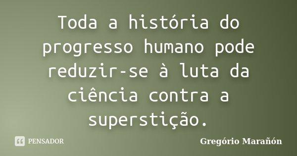 Toda a história do progresso humano pode reduzir-se à luta da ciência contra a superstição.... Frase de Gregório Marañón.