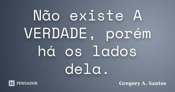 Não existe A VERDADE, porém há os lados dela.... Frase de Gregory A. Santos.