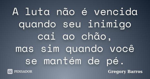 A luta não é vencida quando seu inimigo cai ao chão, mas sim quando você se mantém de pé.... Frase de Gregory Barros.