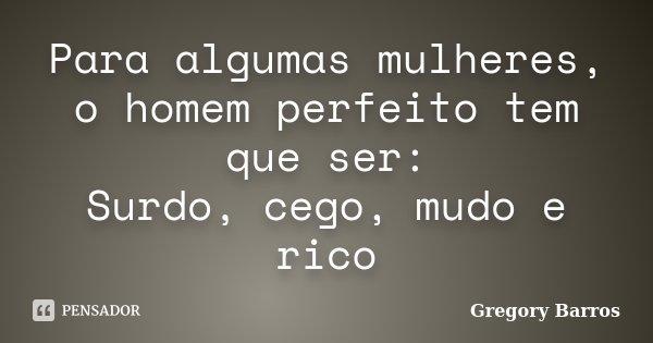Para algumas mulheres, o homem perfeito tem que ser: Surdo, cego, mudo e rico... Frase de Gregory Barros.