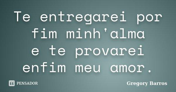 Te entregarei por fim minh'alma e te provarei enfim meu amor.... Frase de Gregory Barros.