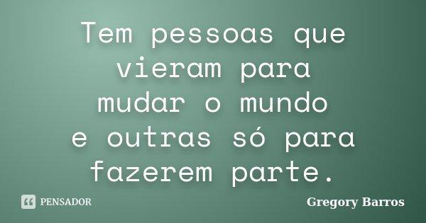 Tem pessoas que vieram para mudar o mundo e outras só para fazerem parte.... Frase de Gregory Barros.