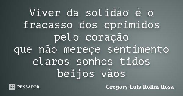 Viver da solidão é o fracasso dos oprimidos pelo coração que não mereçe sentimento claros sonhos tidos beijos vãos... Frase de Gregory Luis Rolim Rosa.