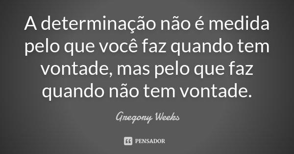 A determinação não é medida pelo que você faz quando tem vontade, mas pelo que faz quando não tem vontade.... Frase de Gregory Weeks.