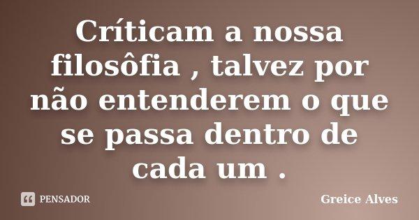 Críticam a nossa filosôfia , talvez por não entenderem o que se passa dentro de cada um .... Frase de Greice Alves.