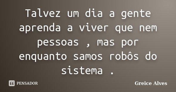Talvez um dia a gente aprenda a viver que nem pessoas , mas por enquanto samos robôs do sistema .... Frase de Greice Alves.