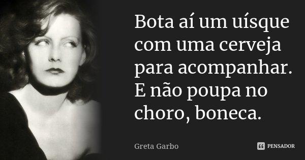Bota aí um uísque com uma cerveja para acompanhar. E não poupa no choro, boneca.... Frase de Greta Garbo.